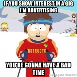 You're gonna have a bad time - if you show interest in a gig i'm advertising you're gonna have a bad time