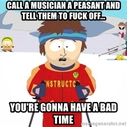 You're gonna have a bad time - call a musician a peasant and tell them to fuck off... you're gonna have a bad time