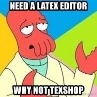 Need a New Drug Dealer? Why Not Zoidberg - Need a latex editor why not texshop