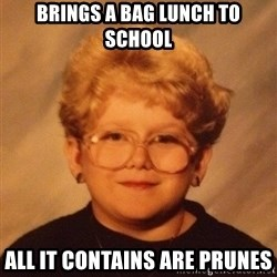 60 year old - Brings a Bag Lunch to school all it contains are prunes