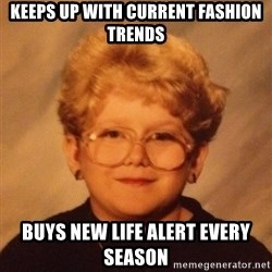 60 year old - Keeps up with current fashion trends buys new life alert every season