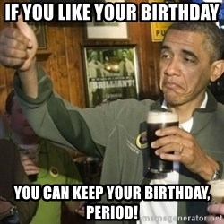 Upvoting Barack Obama II - If you like your birthday you can keep your birthday, period!