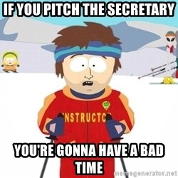 You're gonna have a bad time - IF you pitch the SECRETARY  you're gonna have a bad time