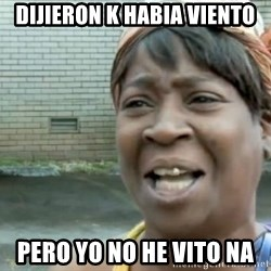 Xbox one aint nobody got time for that shit. - DIJIERON K HABIA VIENTO PERO YO NO HE VITO NA