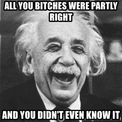 einstein laugh - all you bitches were partly right and you didn't even know it
