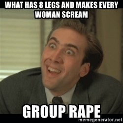 Nick Cage - what has 8 legs and makes every woman scream group rape