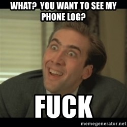 Nick Cage - what?  you want to see my phone log? fuck