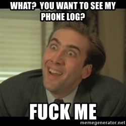 Nick Cage - what?  you want to see my phone log? fuck me