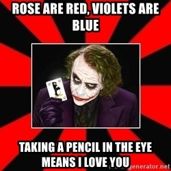 Typical Joker - Rose are red, Violets are blue Taking a pencil in the eye means i love you