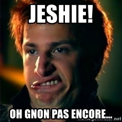 Jizzt in my pants - JESHIE! oh gnon pas encore...