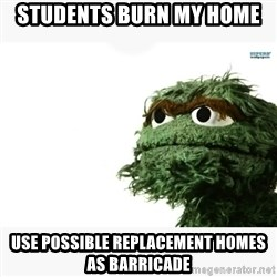 Oscar the grouch meme - Students burn my home use possible replacement homes as barricade
