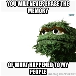 Oscar the grouch meme - you will never erase the memory of what happened to my people