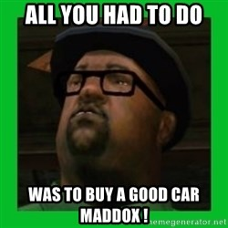 Big Smoke - ALL YOU HAD TO DO WAS TO BUY A GOOD CAR MADDOX !