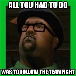 Big Smoke - ALL YOU HAD TO DO WAS to follow the teamfight