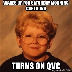 60 Year-Old Girl - WAkes up for Saturday morning Cartoons Turns on QVC