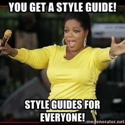 Overly-Excited Oprah!!!  - You get a style guide! Style guides for everyone!
