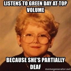 60 year old - Listens to green day at top volume because she's partially deaf