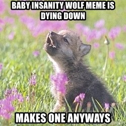 Baby Insanity Wolf - baby insanity wolf meme is dying down makes one anyways