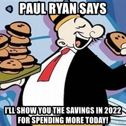 Wimpy - Paul Ryan says I'll show you the savings in 2022 for spending more today!