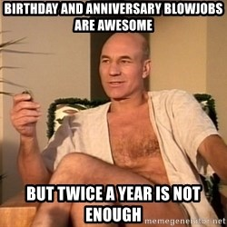 Sexual Picard - BIRTHDAY AND ANNIVERSARY BLOWJOBS ARE AWESOME BUT TWICE A YEAR IS NOT ENOUGH