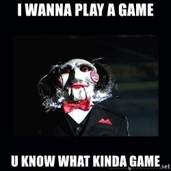 saw jigsaw meme - i wanna play a game u know what kinda game