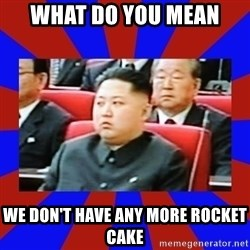 kim jong un - WHAT DO YOU MEAN WE DON'T HAVE ANY MORE ROCKET CAKE