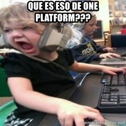angry gamer girl - que es eso de one platform???