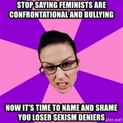 Privilege Denying Feminist - stop saying feminists are confrontational and bullying now it's time to name and shame you loser sexism deniers