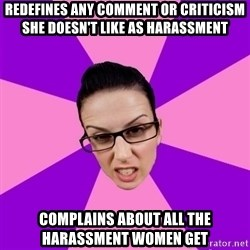 Privilege Denying Feminist - redefines any comment or criticism she doesn't like as harassment complains about all the harassment women get