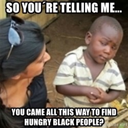 Skeptical african kid  - SO YOU´RE TELLING ME... YOU CAME ALL THIS WAY TO FIND HUNGRY BLACK PEOPLE?