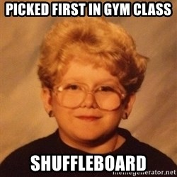 60 year old - Picked first in gym class shuffleboard
