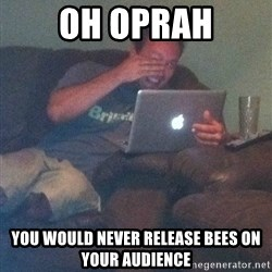 Meme Dad - Oh Oprah You would never release bees on your audience
