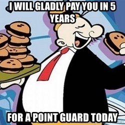 Wimpy - I will gladly pay you in 5 years for a point guard today