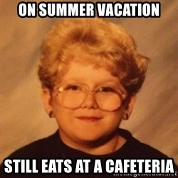 60 year old - On summer vacation Still eats at a CAFETERIA