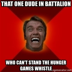 Angry Arnold - That one dude in battalion who can't stand the hunger games whistle