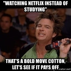 "Bold Move Cotton - ""Watching Netflix instead of studying"" that's a bold move cotton, let's see if it pays off"