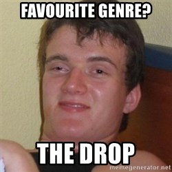 Really highguy - favourite genre? the drop