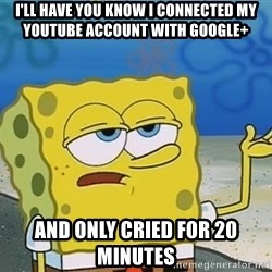 I'll have you know Spongebob - I'll have you know i connected my youtube account with google+ and only cried for 20 minutes