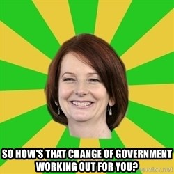 Julia Gillard -  SO HOW'S THAT CHANGE OF GOVERNMENT WORKING OUT FOR YOU?