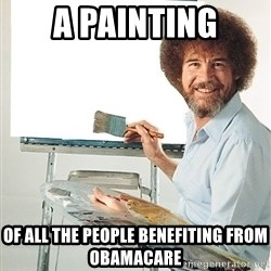 Bob Ross - a painting of all the people benefiting from obamacare