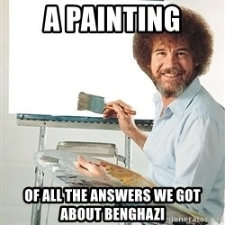 Bob Ross - a painting of all the answers we got about benghazi