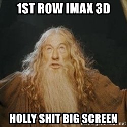 You shall not pass - 1st row imax 3D Holly shit big screen