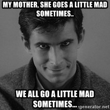 norman bates - my mother, she goes a little mad sometimes.. we all go a little mad sometimes...