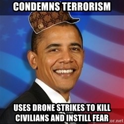 Scumbag Obama - Condemns terrorism Uses drone strikes to kill civilians and instill fear