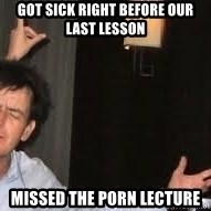 Drunk Charlie Sheen - got sick right before our last lesson missed the porn lecture