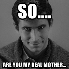norman bates - So.... are you my real mother...