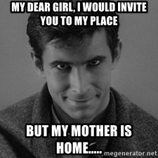 norman bates - my Dear girl, i would invite you to my place But my mother is home.....