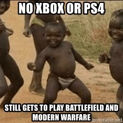 Third World Success - NO XBOX OR PS4 STILL GETS TO PLAY BATTLEFIELD AND MODERN WARFARE