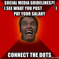 Angry Arnold - sOCIAL MEDIA GUIDELINES?!                                 * i SEE WHAT YOU POST              * I PAY YOUR SALARY CONNECT THE DOTS