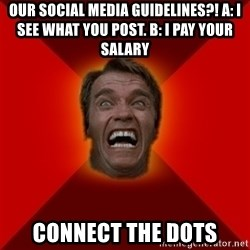 Angry Arnold - OUR SOCIAL MEDIA GUIDELINES?! A: I SEE WHAT YOU POST. B: I PAY YOUR SALARY  CONNECT THE DOTS